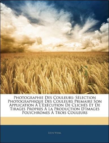 Lon Vidal - Photographie Des Couleurs: Slection Photographique Des Couleurs Primaire Son Application L'Excution de Clichs Et de Tirages Propres La Production