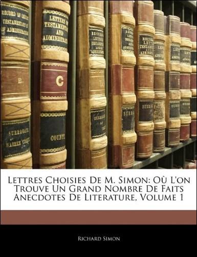 Richard Simon - Lettres Choisies de M. Simon: O L'On Trouve Un Grand Nombre de Faits Anecdotes de Literature, Volume 1