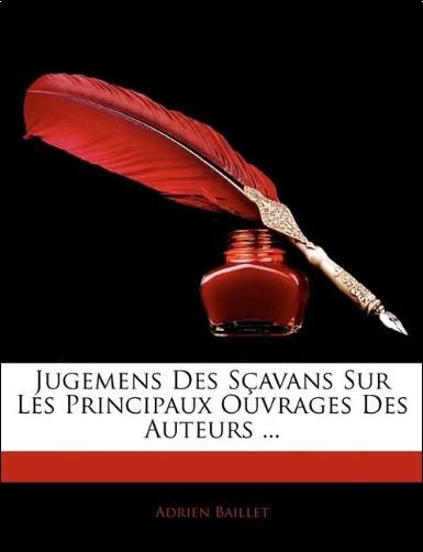 Adrien Baillet - Jugemens Des Savans Sur Les Principaux Ouvrages Des Auteurs ...