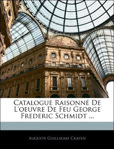 Auguste Guillaume Crayen - Catalogue Raisonn de L'Oeuvre de Feu George Frederic Schmidt ...