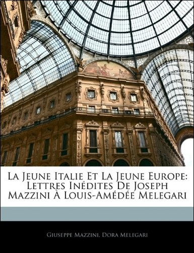 Giuseppe Mazzini - La Jeune Italie Et La Jeune Europe: Lettres Indites de Joseph Mazzini Louis-Amde Melegari