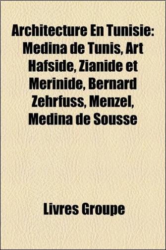 Architecture En Tunisie: Mdina de Tunis, Art Hafside, Zianide Et Mrinide, Bernard Zehrfuss, Menzel, Mdina de Sousse