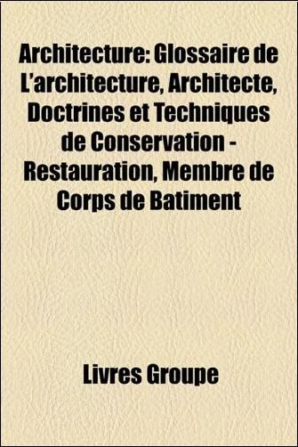 Architecture: Glossaire de L'Architecture, Architecte, Doctrines Et Techniques de Conservation - Restauration, Membre de Corps de B[