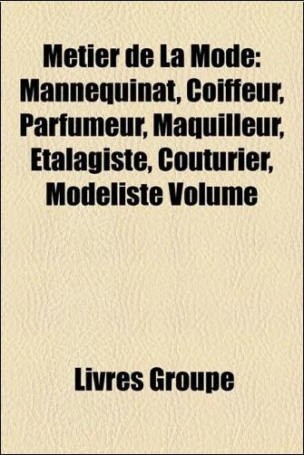 Mtier de La Mode: Mannequinat, Coiffeur, Parfumeur, Maquilleur, Talagiste, Couturier, Modliste Volume