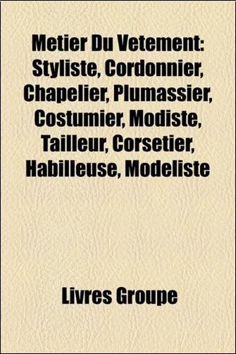 Mtier Du Vtement: Styliste, Cordonnier, Chapelier, Plumassier, Costumier, Modiste, Tailleur, Corsetier, Habilleuse, Modliste