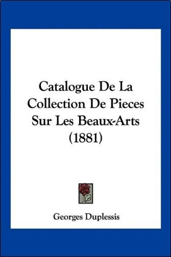 Georges Duplessis - Catalogue de La Collection de Pieces Sur Les Beaux-Arts (1881)