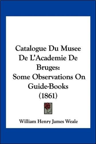 William Henry James Weale - Catalogue Du Musee de L'Academie de Bruges: Some Observations on Guide-Books (1861)