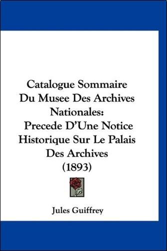 Jules Guiffrey - Catalogue Sommaire Du Musee Des Archives Nationales: Precede D'Une Notice Historique Sur Le Palais Des Archives (1893)