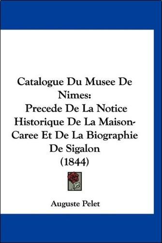 Auguste Pelet - Catalogue Du Musee de Nimes: Precede de La Notice Historique de La Maison-Caree Et de La Biographie de Sigalon (1844)