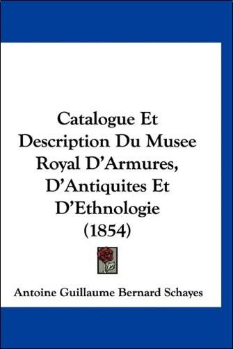 Antoine Guillaume Bernard Schayes - Catalogue Et Description Du Musee Royal D'Armures, D'Antiquites Et D'Ethnologie (1854)