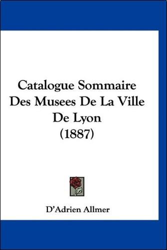 D'Adrien Allmer - Catalogue Sommaire Des Musees de La Ville de Lyon (1887)