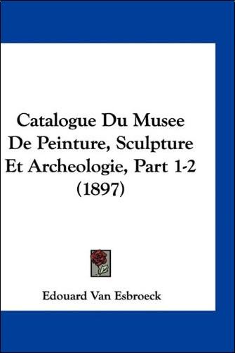 Edouard Van Esbroeck - Catalogue Du Musee de Peinture, Sculpture Et Archeologie, Part 1-2 (1897)