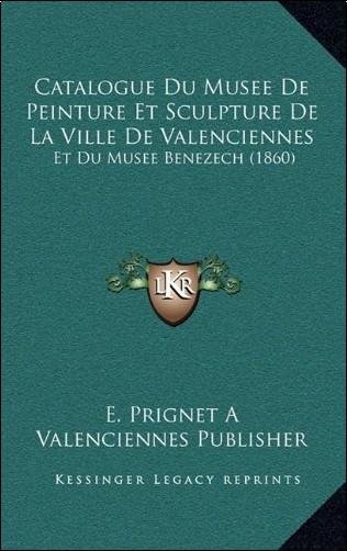 E. Prignet a. Valenciennes Publisher - Catalogue Du Musee de Peinture Et Sculpture de La Ville de Valenciennes: Et Du Musee Benezech (1860)