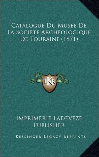 Imprimerie Ladeveze Publisher - Catalogue Du Musee de La Societe Archeologique de Touraine (1871)