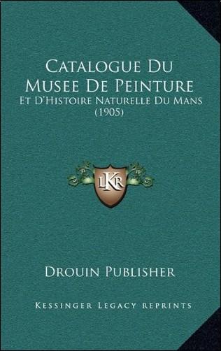 Drouin Publisher - Catalogue Du Musee de Peinture: Et D'Histoire Naturelle Du Mans (1905)