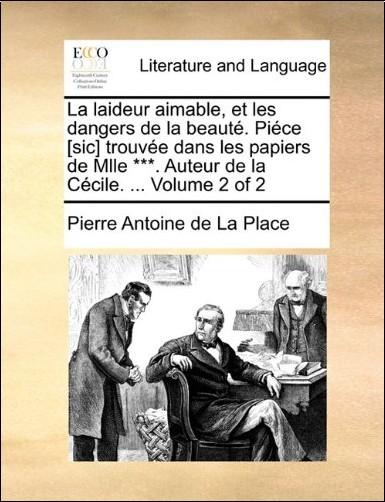 Pierre Antoine De La Place - La Laideur Aimable, Et Les Dangers de La Beaut. Pice [Sic] Trouve Dans Les Papiers de Mlle ***. Auteur de La Ccile. ... Volume 2 of 2