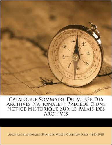 Guiffrey Jules 1840-1918 - Catalogue Sommaire Du Musee Des Archives Nationales: Precede D'Une Notice Historique Sur Le Palais Des Archives