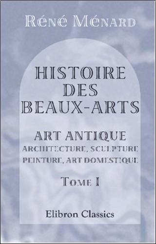 Réné Ménard - Histoire des beaux-arts: Art antique. Architecture, sculpture, peinture, art domestique. Tome 1