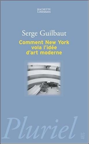 Serge Guilbaut - Comment New York vola l'idée d'art moderne : Expressionisme abstrait, liberté et guerre froide