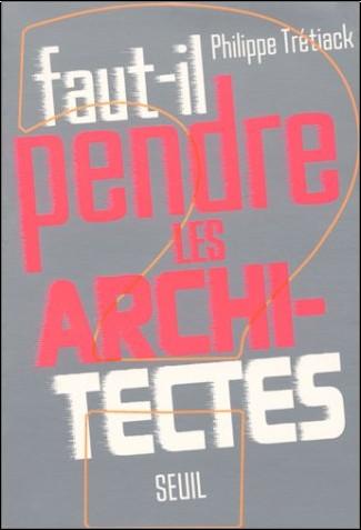 Philippe Tretiack - Faut-il pendre les architectes?