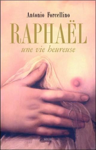 Antonio Forcellino - Raphaël : Une vie heureuse