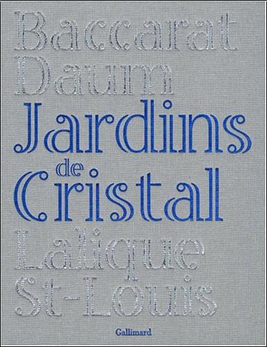 Camille Laurens - Jardins de Cristal : Baccarat, Daum, Lalique, Saint-Louis