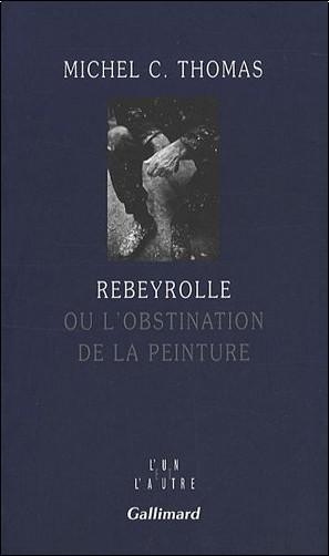 Michel-C Thomas - Rebeyrolle : Ou l'obstination de la peinture