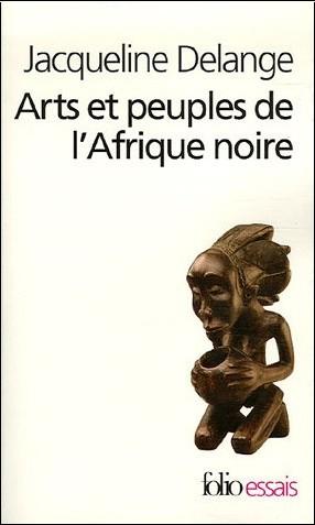 Jacqueline Delange - Arts et peuples de l'Afrique noire : Introduction à une analyse des créations plastiques