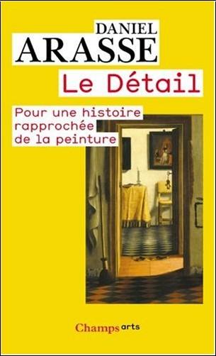 Daniel Arasse - Le Détail : Pour une histoire rapprochée de la peinture