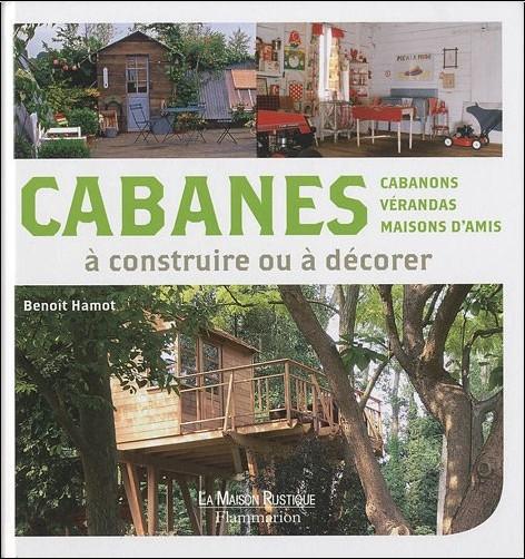 Benoît Hamot - Cabanes à construire ou à décorer : Cabanons, vérandas, maisons d'amis