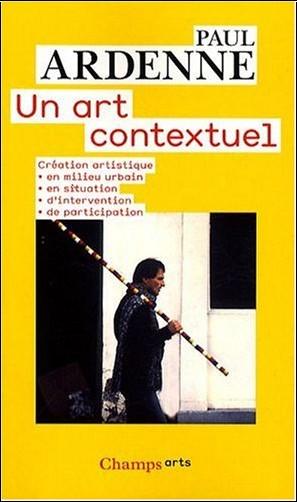 Paul Ardenne - Un art contextuel : Création artistique en milieu urbain, en situation, d'intervention, de participation