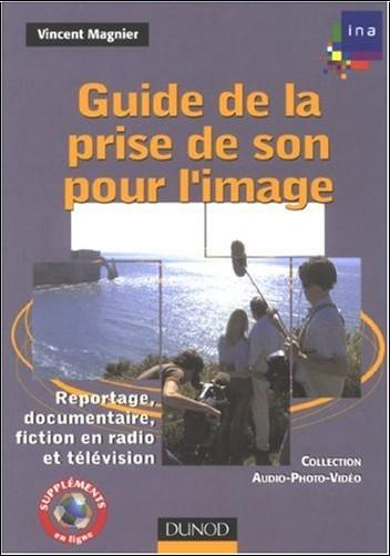 Vincent Magnier - Guide de la prise de son pour l'image : Reportage, documentaire, fiction en radio et télévision