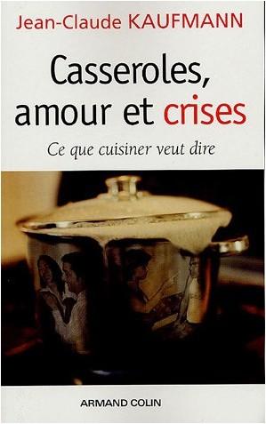 Jean-Claude Kaufmann - Casseroles, amour et crises : Ce que cuisiner veut dire