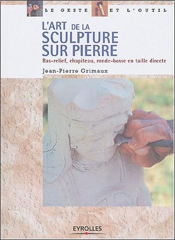 Jean-Pierre Grimaux - L'Art de la sculpture sur pierre : Bas-relief - Chapiteau - Ronde-bosse en taille directe