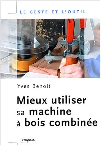Yves Benoit - Mieux utiliser sa machine à bois combinée