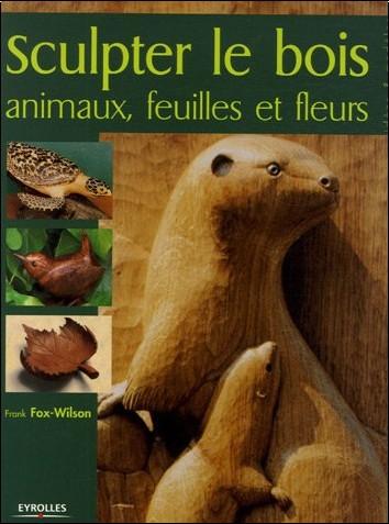Frank Fox-Wilson - Sculpter le Bois : Animaux, feuilles et fleurs