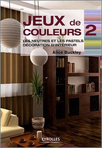 Alice Buckley - Jeux de couleurs : Tome 2, Les neutres et les pastels, décoration d'intérieur