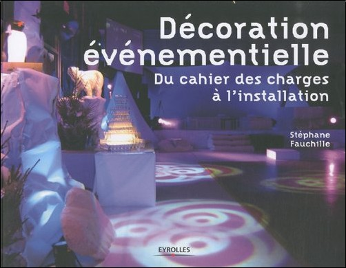 Stéphane Fauchille - La décoration événementielle : Du cahier des charges à l'installation
