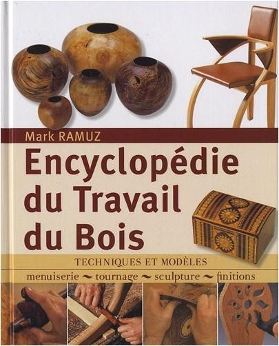Mark Ramuz - Encyclopédie du Travail du Bois : Techniques et modèles: menuiserie, tournage, scupture, finitions