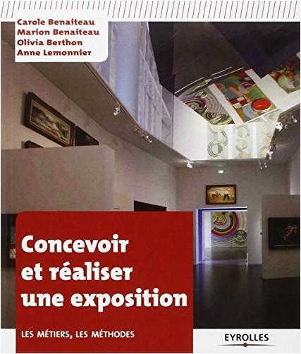 Carole Benaiteau - Concevoir et réaliser une exposition. Les métiers, les méthodes.