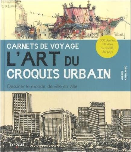 Gabriel Campanario - Carnets de voyage  - L'art du croquis urbain. Dessiner le monde, de ville en ville. 500 dessins, 50 villes du monde, 30 pays.