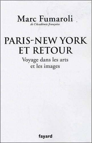 Marc Fumaroli - Paris-New York et retour : Voyage dans les arts et les images