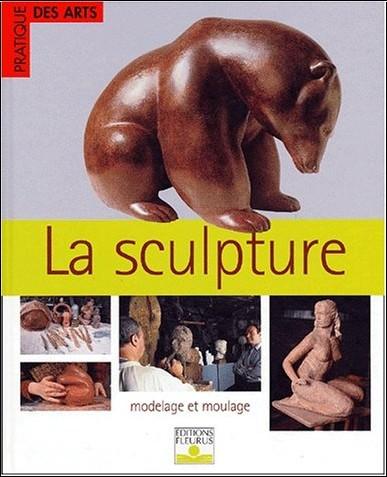 Collectif - La Sculpture : Modelage et Moulage