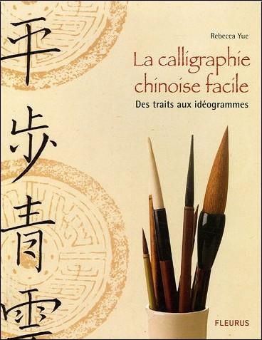 Rebecca Yue - La calligraphie chinoise facile : Des traits aux idéogrammes