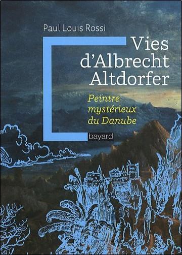 Paul-Louis Rossi - Vies d'Albrecht Altdorfer : Peintre mystérieux du Danube