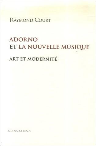 Raymond Court - Adorno et la nouvelle musique : Art et modernité