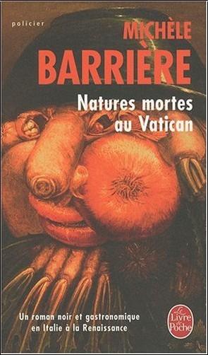 Michèle Barrière - Natures mortes au Vatican : Roman noir et gastronomique en Italie à la Renaissance
