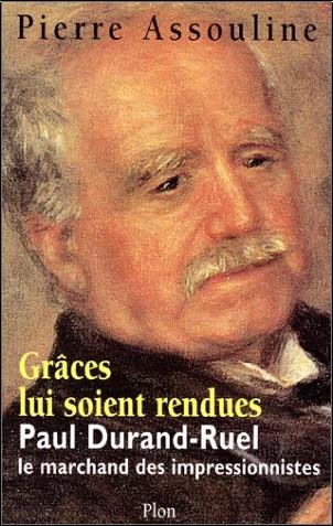 Pierre Assouline - Grâce lui soit rendue : Paul-Durand Ruel, le marchand des impressionnistes