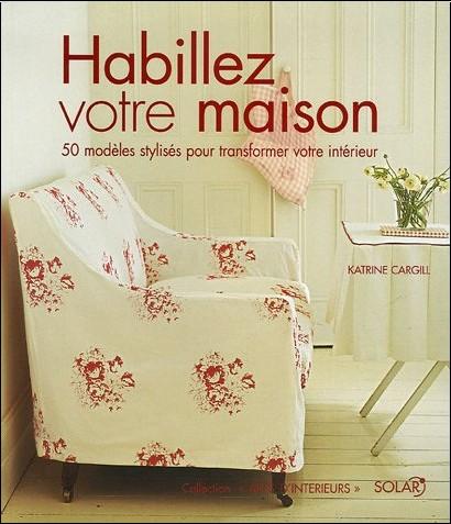 Katrin Cargill - Habillez votre maison : 50 Modèles stylisés pour transformer votre intérieur