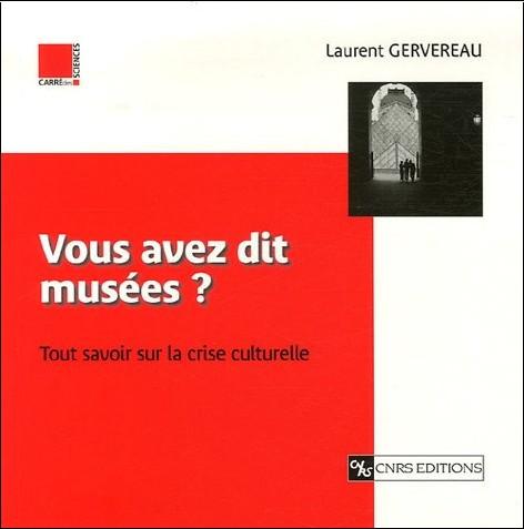 Laurent Gervereau - Vous avez dit musées ? : Tout savoir sur la crise culturelle